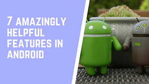 7 Amazingly helpful features you are getting in Android